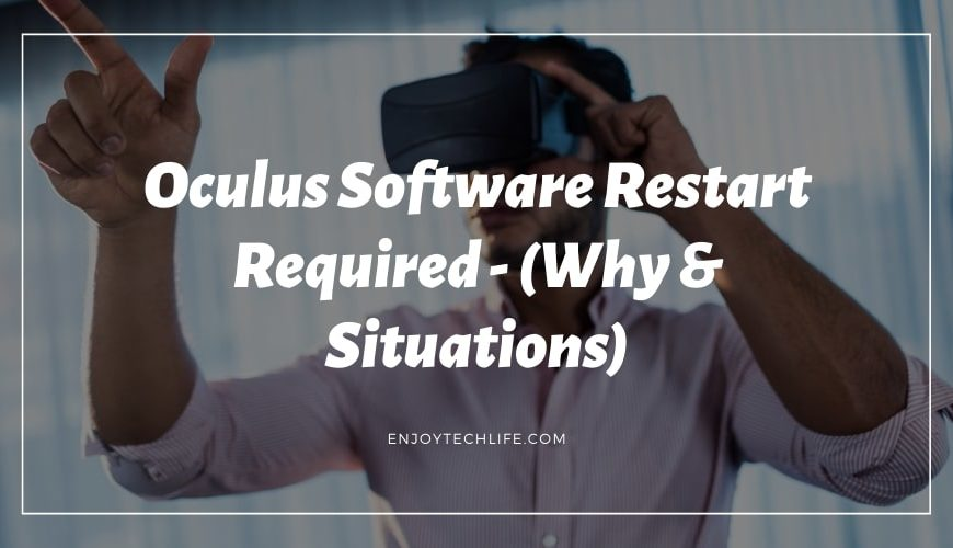 Oculus Software Restart Required – (Why & Situations)