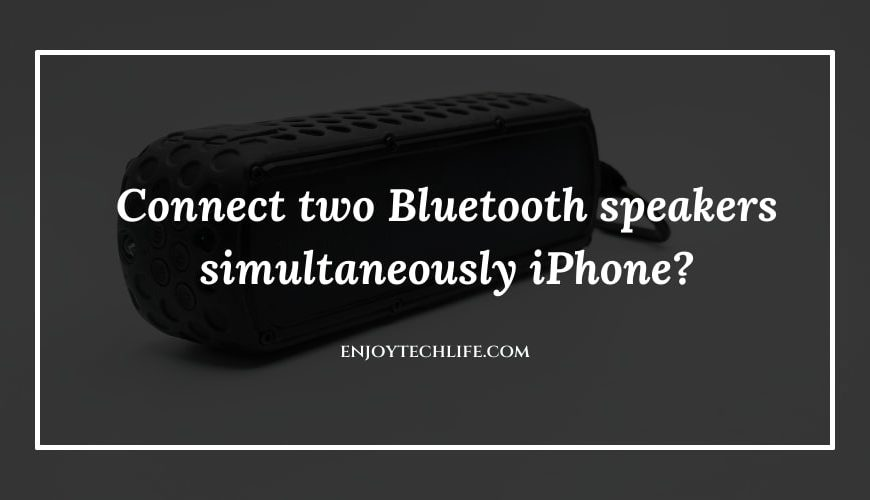 Connect two Bluetooth speakers simultaneously iPhone?